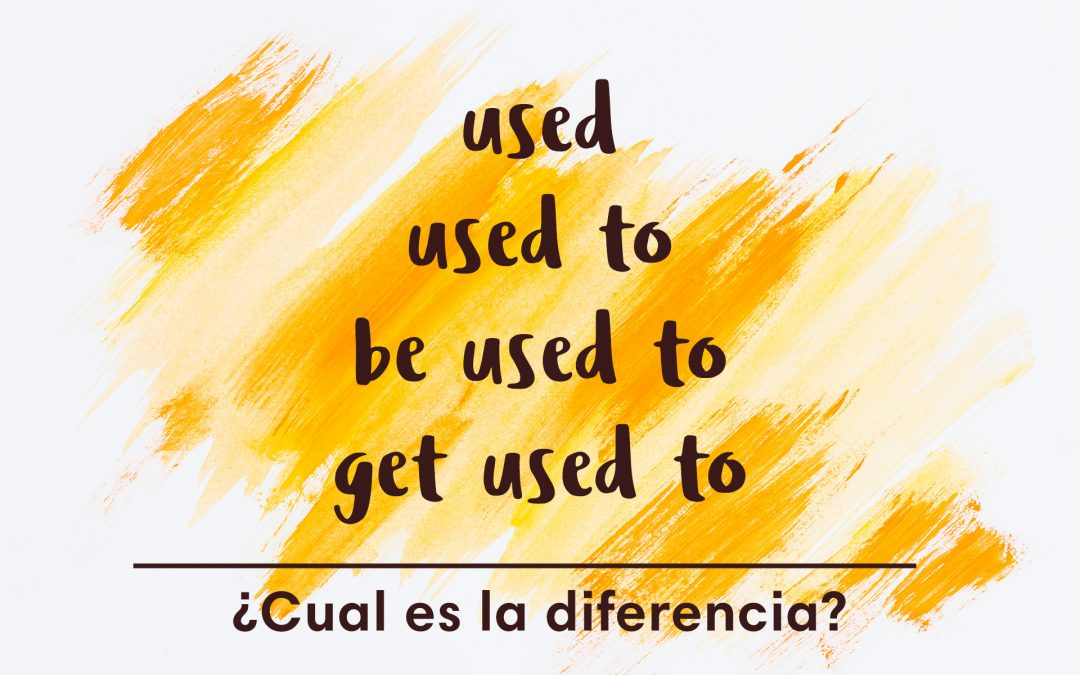 Diferencias entre used, used to, be used to, get used to
